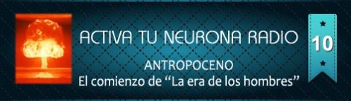 """Activa Tu Neurona Radio ® Nº10 ANTROPOCENO. El comienzo de """"La era de los hombres"""""""