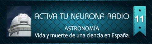 Activa Tu Neurona Radio ® Nº11 ASTRONOMÍA. Vida y muerte de una ciencia en España
