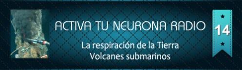 Activa Tu Neurona Radio ® Nº 14 La respiración de la Tierra. Volcanes submarinos