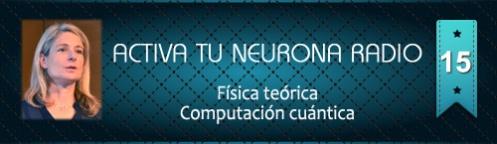 Activa Tu Neurona Radio ® Nº15 Física teórica y Computación cuántica