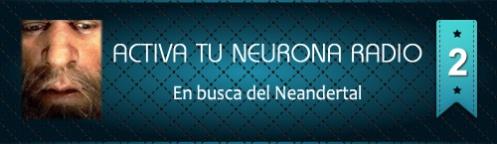 Activa Tu Neurona Radio ® Nº2 En busca del Neandertal