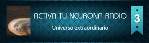 Activa Tu Neurona Radio ® Nº3 Universo extraordinario