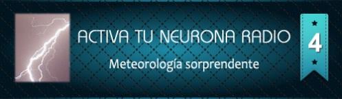 Activa Tu Neurona Radio ® Nº4 Meteorología sorprendente