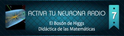 Activa Tu Neurona Radio ® Nº7 El Bosón de Higgs. Didáctica de las Matemáticas
