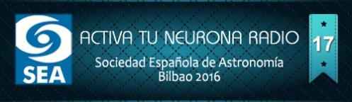 Activa Tu Neurona Radio ® Nº17 Sociedad Española de Astronomía Bilbao 2016